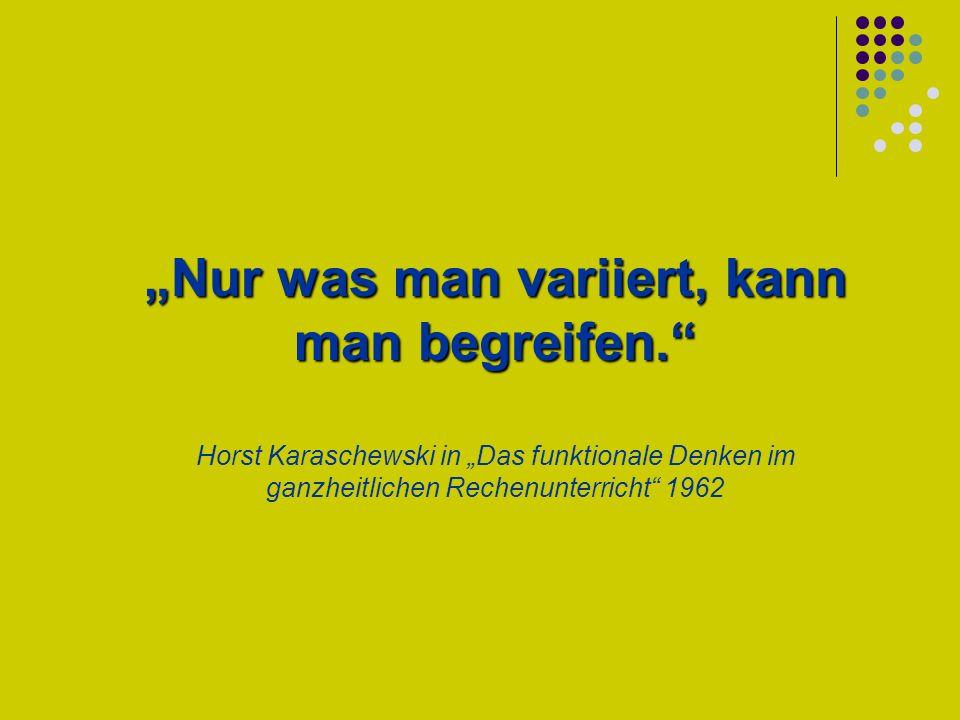 """""""Nur was man variiert, kann man begreifen. Horst Karaschewski in """"Das funktionale Denken im ganzheitlichen Rechenunterricht 1962"""