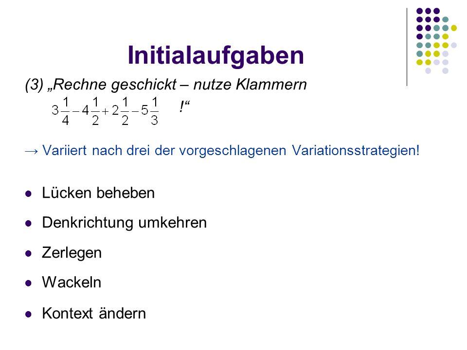 """Initialaufgaben (3) """"Rechne geschickt – nutze Klammern ! → Variiert nach drei der vorgeschlagenen Variationsstrategien."""