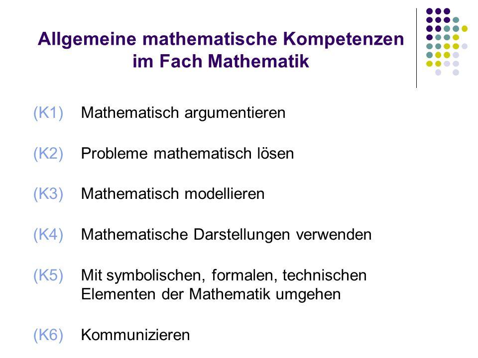 Allgemeine mathematische Kompetenzen im Fach Mathematik (K1) Mathematisch argumentieren (K2) Probleme mathematisch lösen (K3) Mathematisch modellieren (K4) Mathematische Darstellungen verwenden (K5) Mit symbolischen, formalen, technischen Elementen der Mathematik umgehen (K6) Kommunizieren