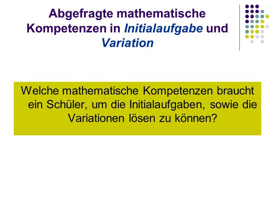 Abgefragte mathematische Kompetenzen in Initialaufgabe und Variation Welche mathematische Kompetenzen braucht ein Schüler, um die Initialaufgaben, sowie die Variationen lösen zu können