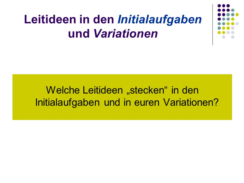 """Leitideen in den Initialaufgaben und Variationen Welche Leitideen """"stecken in den Initialaufgaben und in euren Variationen"""