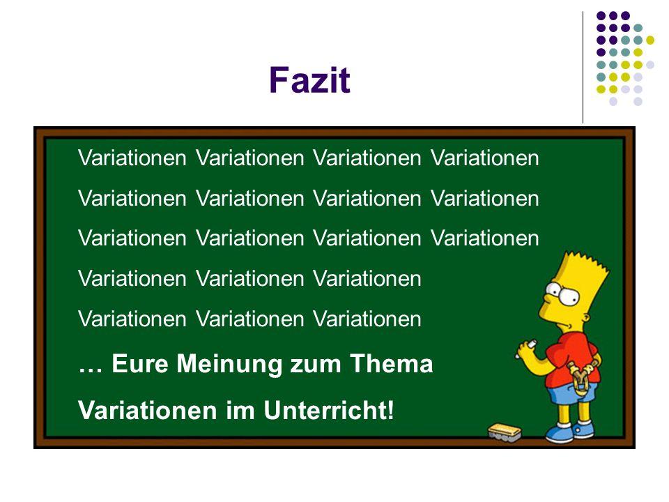 Fazit Variationen Variationen Variationen Variationen Variationen … Eure Meinung zum Thema Variationen im Unterricht!