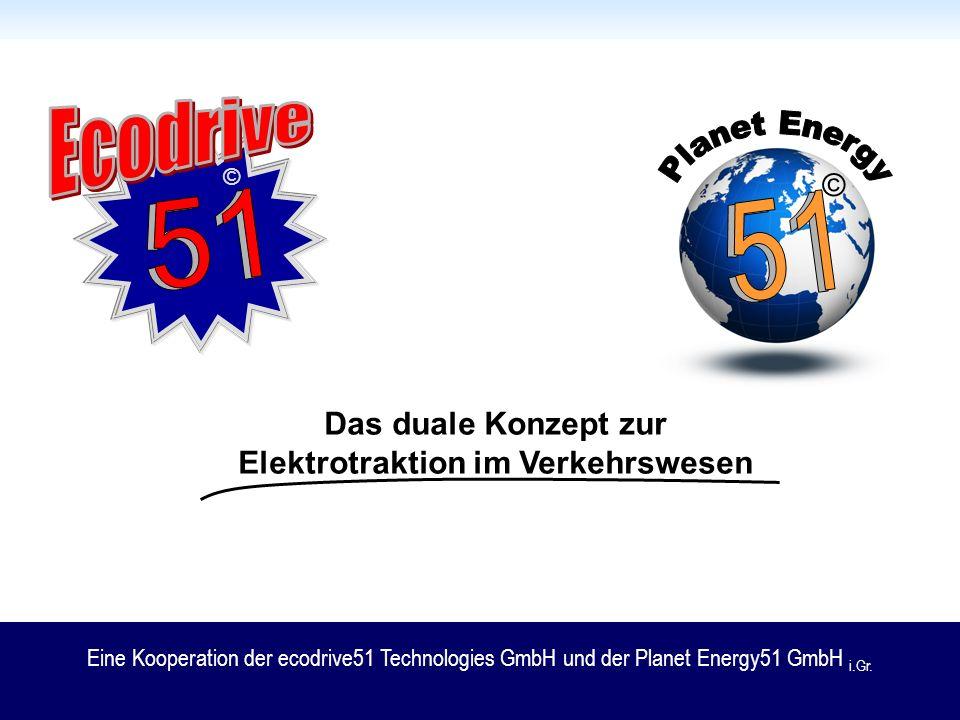 © © Das duale Konzept zur Elektrotraktion im Verkehrswesen Eine Kooperation der ecodrive51 Technologies GmbH und der Planet Energy51 GmbH i.Gr.