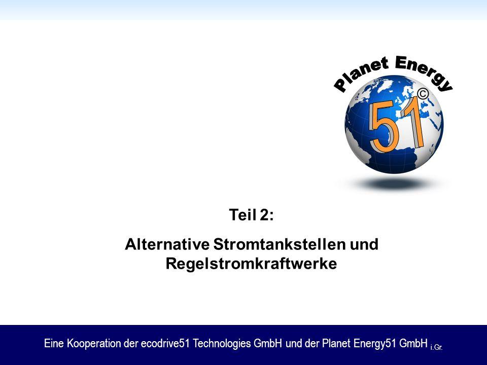 Teil 2: Alternative Stromtankstellen und Regelstromkraftwerke Eine Kooperation der ecodrive51 Technologies GmbH und der Planet Energy51 GmbH i.Gr. ©