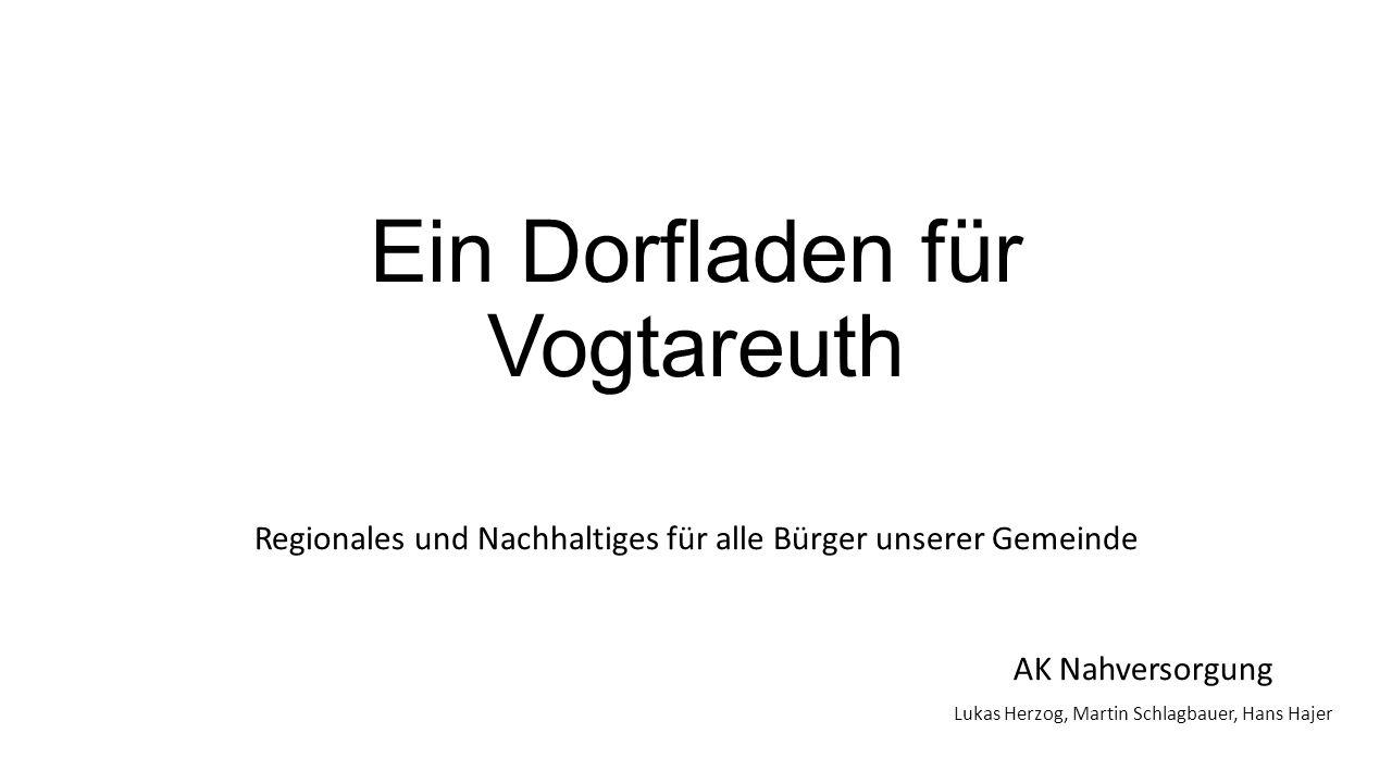 Ein Dorfladen für Vogtareuth Regionales und Nachhaltiges für alle Bürger unserer Gemeinde AK Nahversorgung Lukas Herzog, Martin Schlagbauer, Hans Hajer