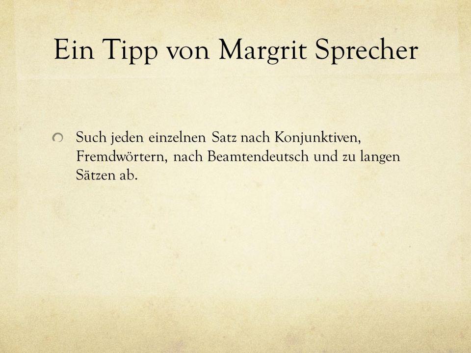 Ein Tipp von Margrit Sprecher Such jeden einzelnen Satz nach Konjunktiven, Fremdwörtern, nach Beamtendeutsch und zu langen Sätzen ab.