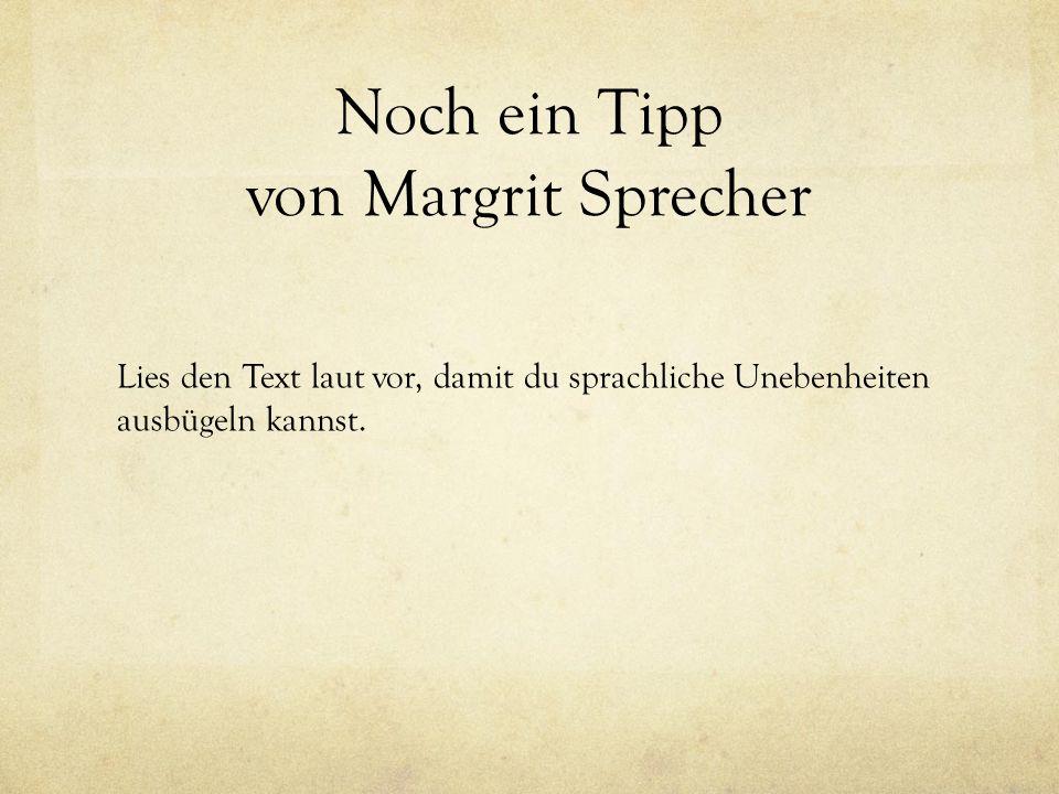 Noch ein Tipp von Margrit Sprecher Lies den Text laut vor, damit du sprachliche Unebenheiten ausbügeln kannst.