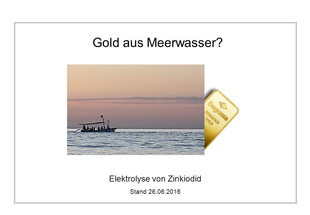 Gold aus Meerwasser Elektrolyse von Zinkiodid Stand 26.06.2016
