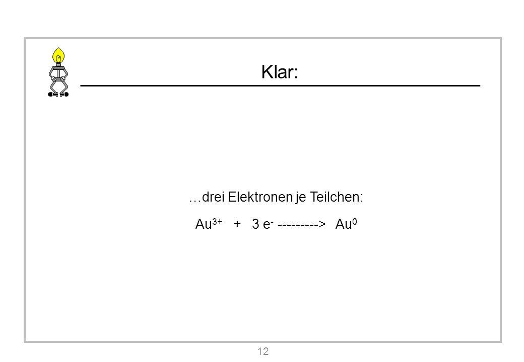 Klar: …drei Elektronen je Teilchen: Au 3+ + 3 e - ---------> Au 0 12