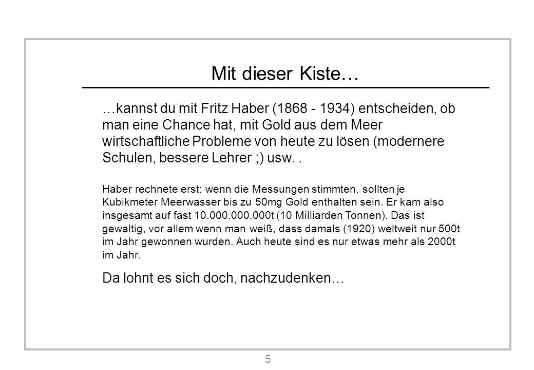 Mit dieser Kiste… …kannst du mit Fritz Haber (1868 - 1934) entscheiden, ob man eine Chance hat, mit Gold aus dem Meer wirtschaftliche Probleme von heute zu lösen (modernere Schulen, bessere Lehrer ;) usw..