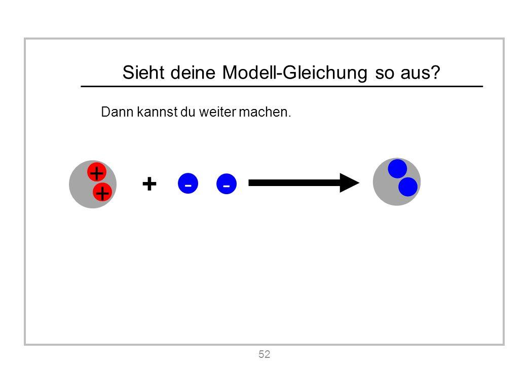 Sieht deine Modell-Gleichung so aus Dann kannst du weiter machen. 52 + + + - -