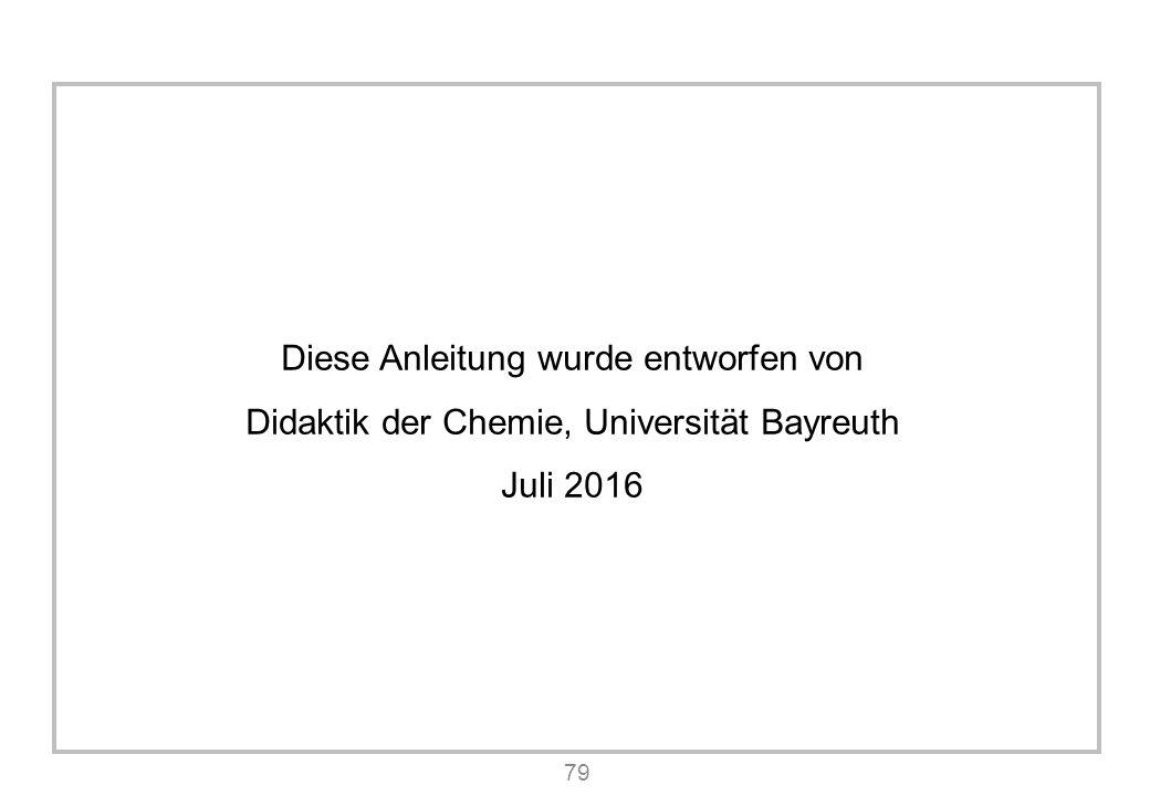 79 Diese Anleitung wurde entworfen von Didaktik der Chemie, Universität Bayreuth Juli 2016