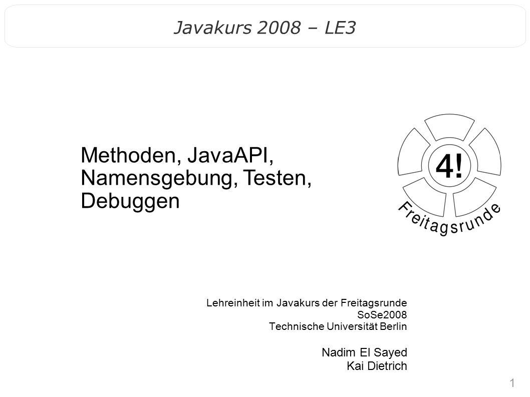 1 Lehreinheit im Javakurs der Freitagsrunde SoSe2008 Technische Universität Berlin Nadim El Sayed Kai Dietrich Methoden, JavaAPI, Namensgebung, Testen, Debuggen Javakurs 2008 – LE3