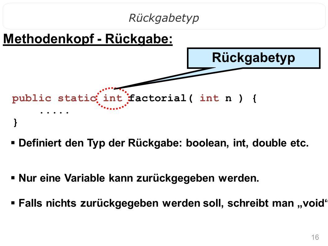 16 Rückgabetyp public static int factorial( int n ) {..... } Methodenkopf - Rückgabe:  Nur eine Variable kann zurückgegeben werden.  Definiert den T