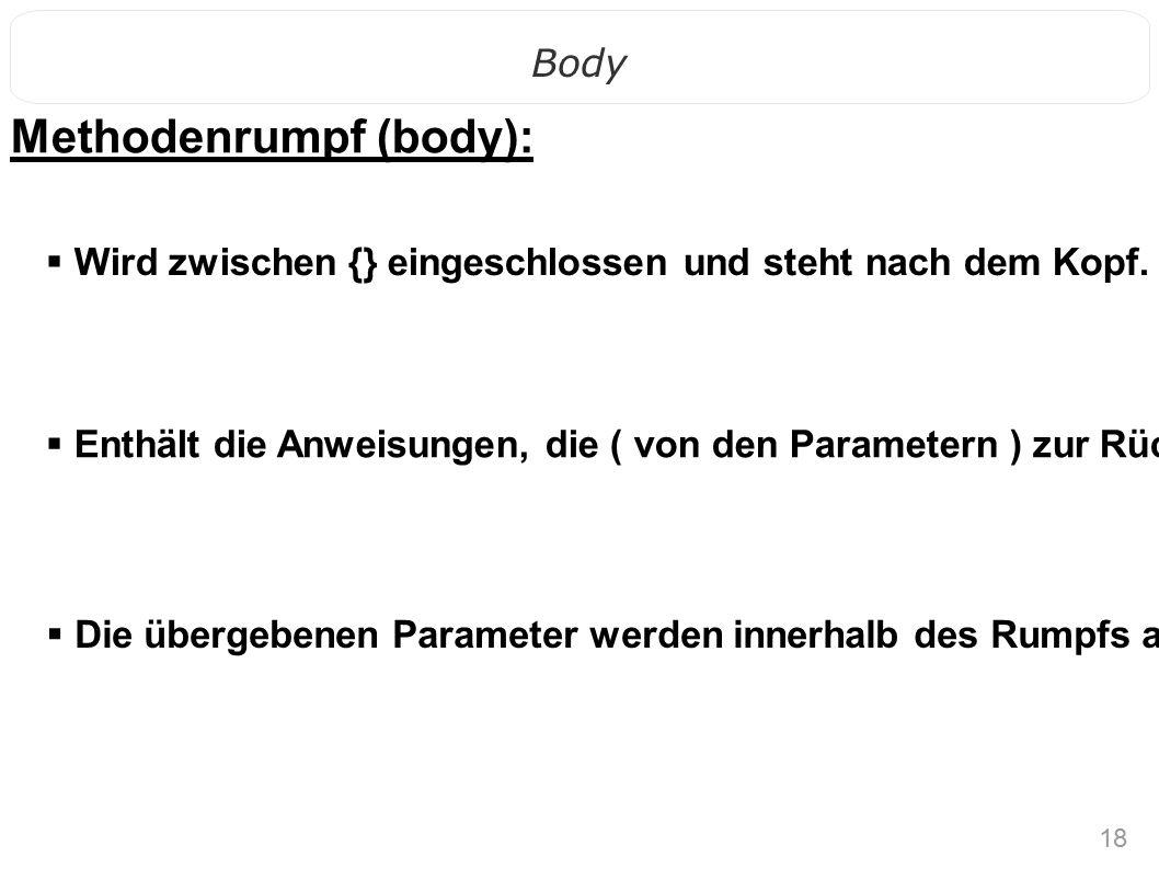 18 Body Methodenrumpf (body):  Enthält die Anweisungen, die ( von den Parametern ) zur Rückgabe führen.  Wird zwischen {} eingeschlossen und steht n