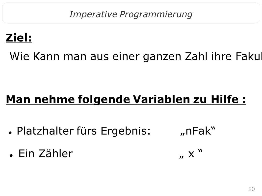 """20 Imperative Programmierung Platzhalter fürs Ergebnis: """"nFak Ein Zähler """" x Ziel: Wie Kann man aus einer ganzen Zahl ihre Fakultät berechnen ."""