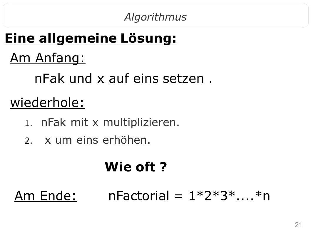 21 Algorithmus Eine allgemeine Lösung: Am Anfang: nFak und x auf eins setzen. wiederhole: 1. nFak mit x multiplizieren. 2. x um eins erhöhen. Wie oft