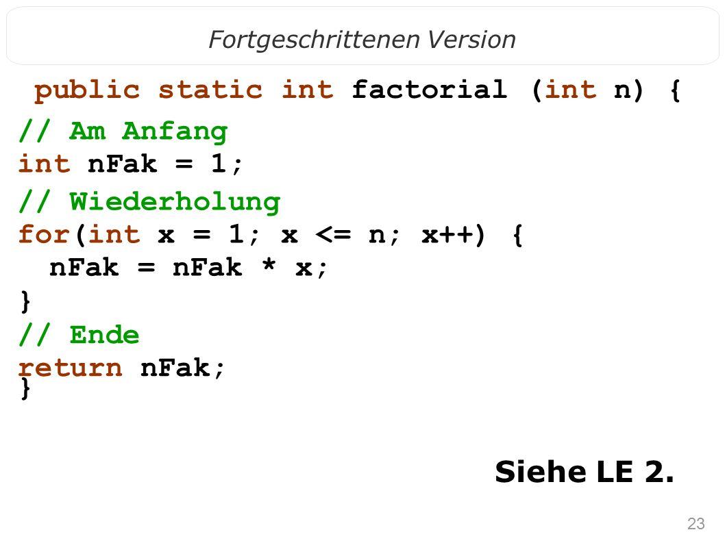 23 Fortgeschrittenen Version public static int factorial (int n) { } Siehe LE 2. // Am Anfang int nFak = 1; // Wiederholung for(int x = 1; x <= n; x++