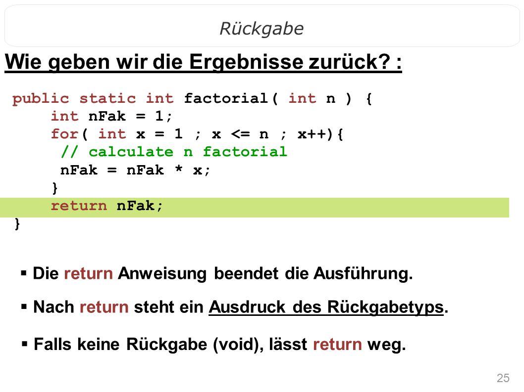 25 Rückgabe Wie geben wir die Ergebnisse zurück? :  Die return Anweisung beendet die Ausführung. public static int factorial( int n ) { int nFak = 1;