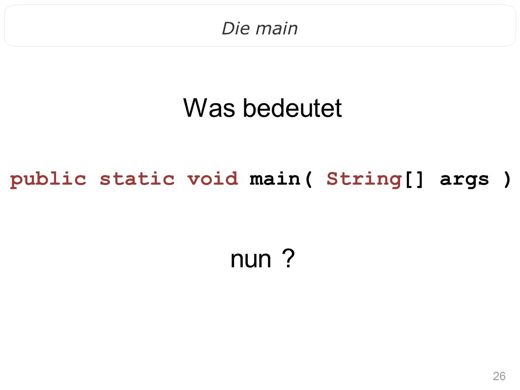 26 Die main Was bedeutet public static void main( String[] args ) nun ?