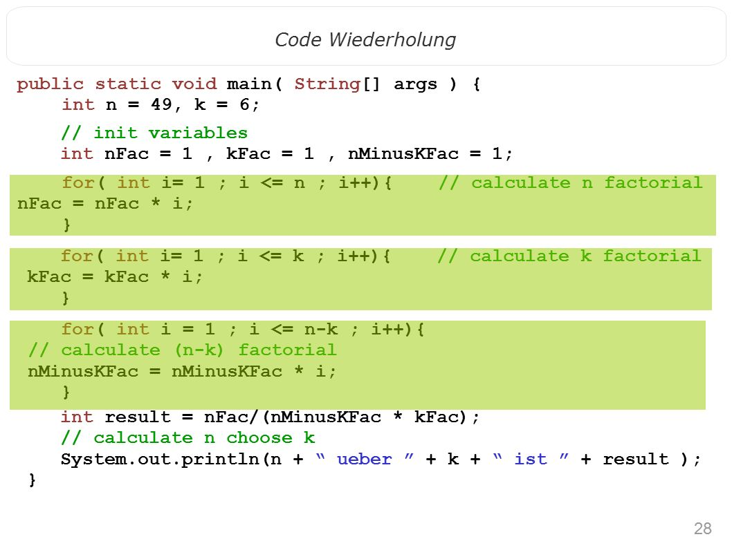 28 Code Wiederholung public static void main( String[] args ) { int n = 49, k = 6; // init variables int nFac = 1, kFac = 1, nMinusKFac = 1; for( int