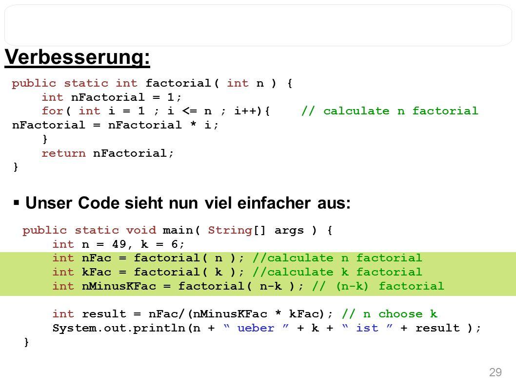 29 Verbesserung: public static int factorial( int n ) { int nFactorial = 1; for( int i = 1 ; i <= n ; i++){ // calculate n factorial nFactorial = nFactorial * i; } return nFactorial; } public static void main( String[] args ) { int n = 49, k = 6; int nFac = factorial( n ); //calculate n factorial int kFac = factorial( k ); //calculate k factorial int nMinusKFac = factorial( n-k ); // (n-k) factorial int result = nFac/(nMinusKFac * kFac); // n choose k System.out.println(n + ueber + k + ist + result ); }  Unser Code sieht nun viel einfacher aus: