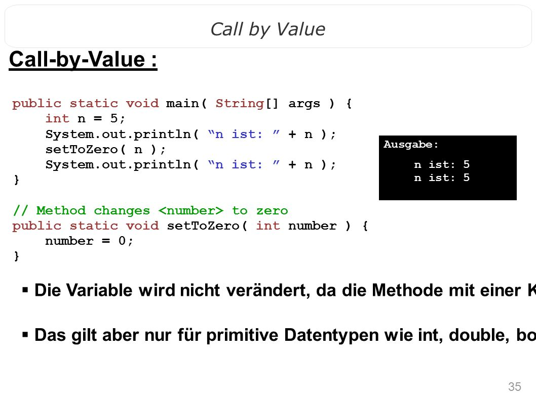 35 Call by Value Call-by-Value :  Die Variable wird nicht verändert, da die Methode mit einer Kopie arbeitet.
