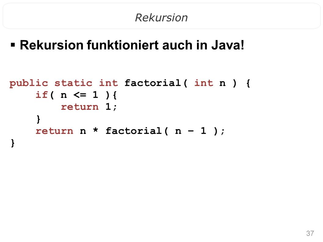 37 Rekursion public static int factorial( int n ) { if( n <= 1 ){ return 1; } return n * factorial( n – 1 ); }  Rekursion funktioniert auch in Java!