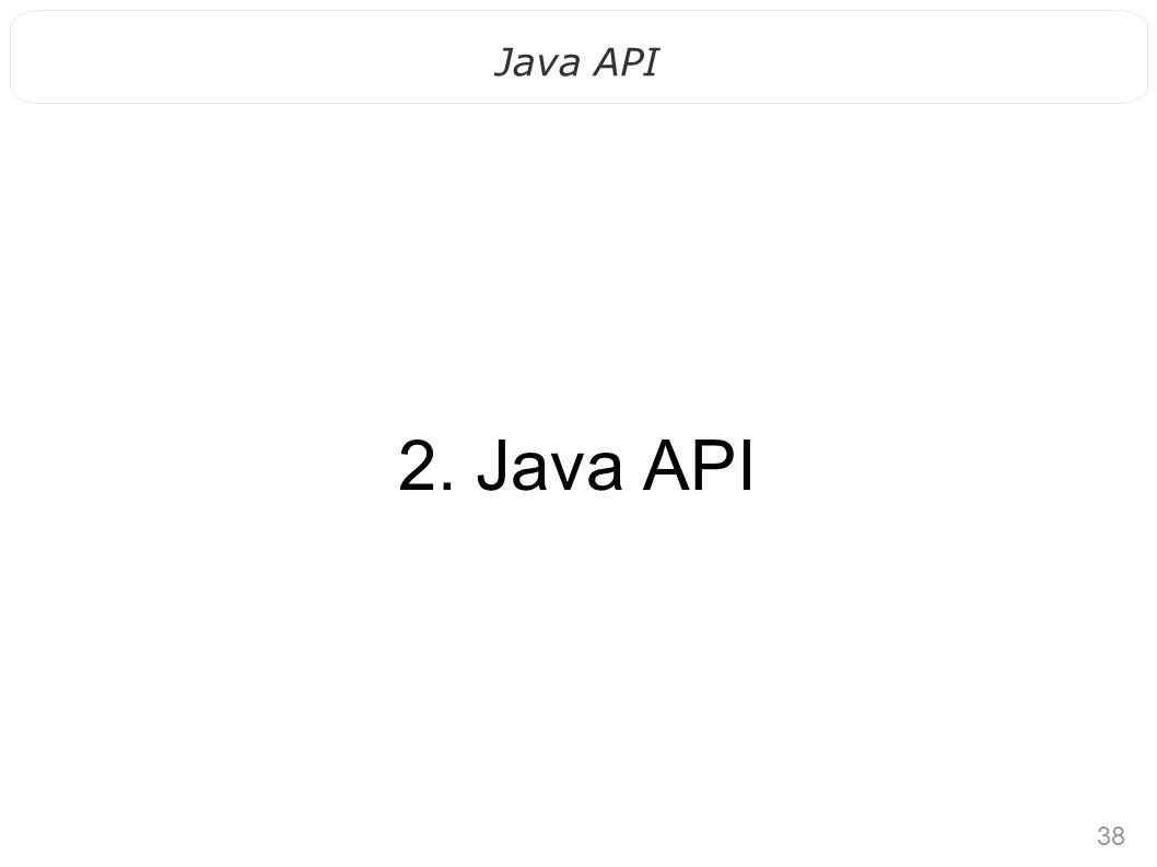38 Java API 2. Java API