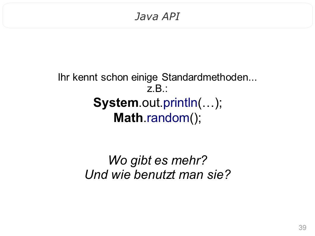 39 Java API Ihr kennt schon einige Standardmethoden... z.B.: System.out.println(…); Math.random(); Wo gibt es mehr? Und wie benutzt man sie?