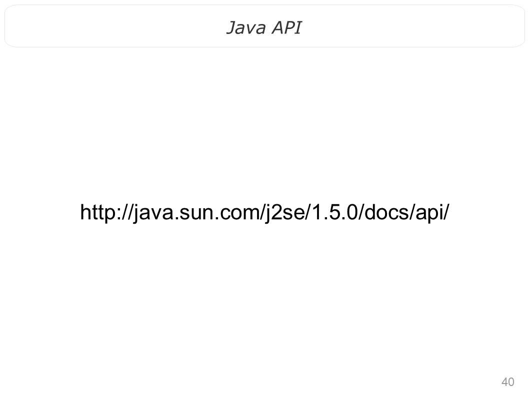 40 Java API http://java.sun.com/j2se/1.5.0/docs/api/