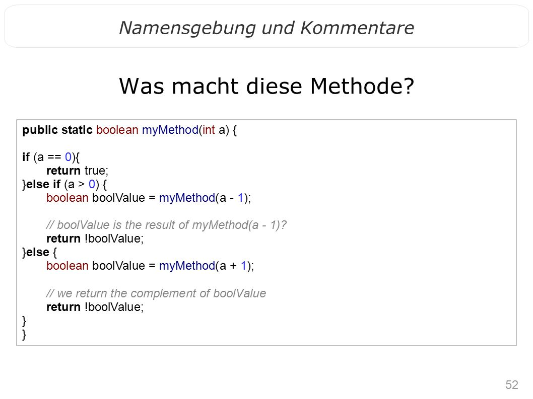 52 Namensgebung und Kommentare Was macht diese Methode? public static boolean myMethod(int a) { if (a == 0){ return true; }else if (a > 0) { boolean b