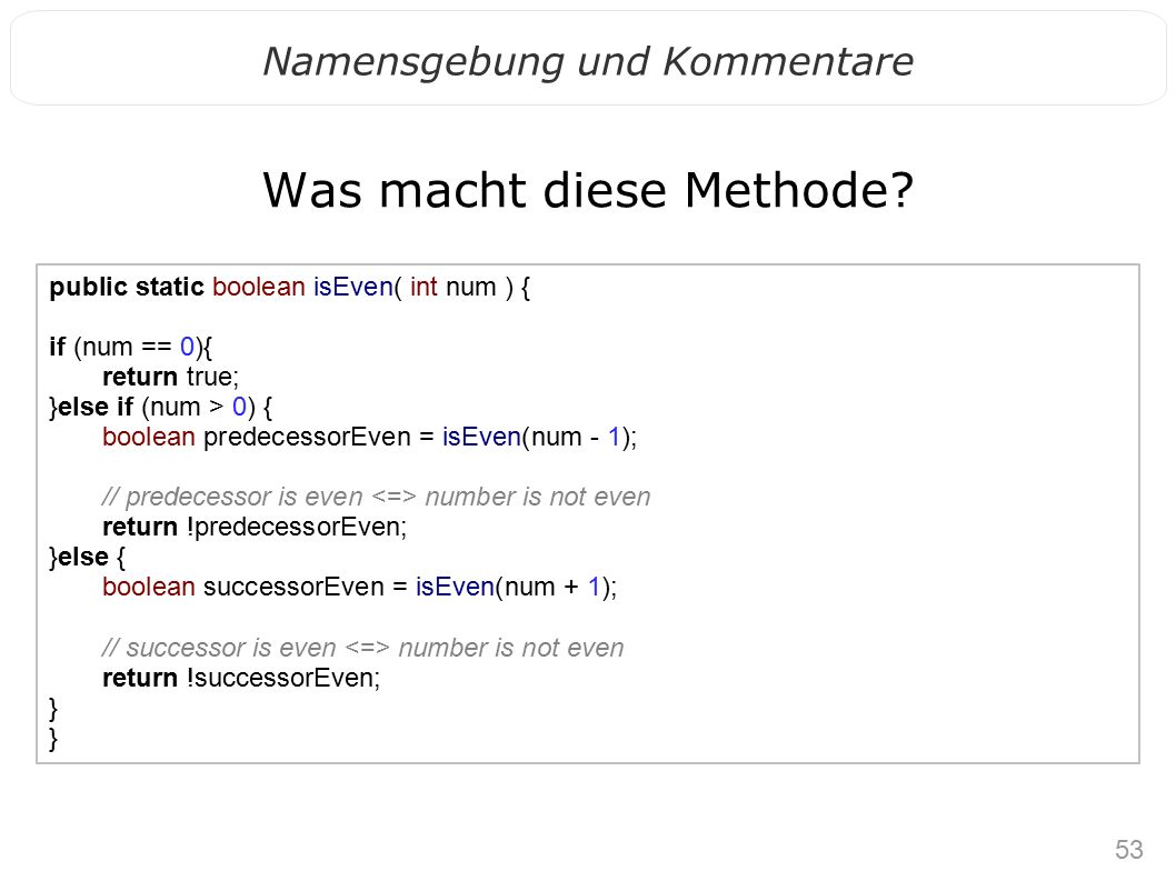 53 Namensgebung und Kommentare Was macht diese Methode? public static boolean isEven( int num ) { if (num == 0){ return true; }else if (num > 0) { boo