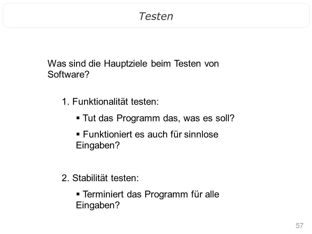 57 Testen Was sind die Hauptziele beim Testen von Software? 1. Funktionalität testen:  Tut das Programm das, was es soll?  Funktioniert es auch für