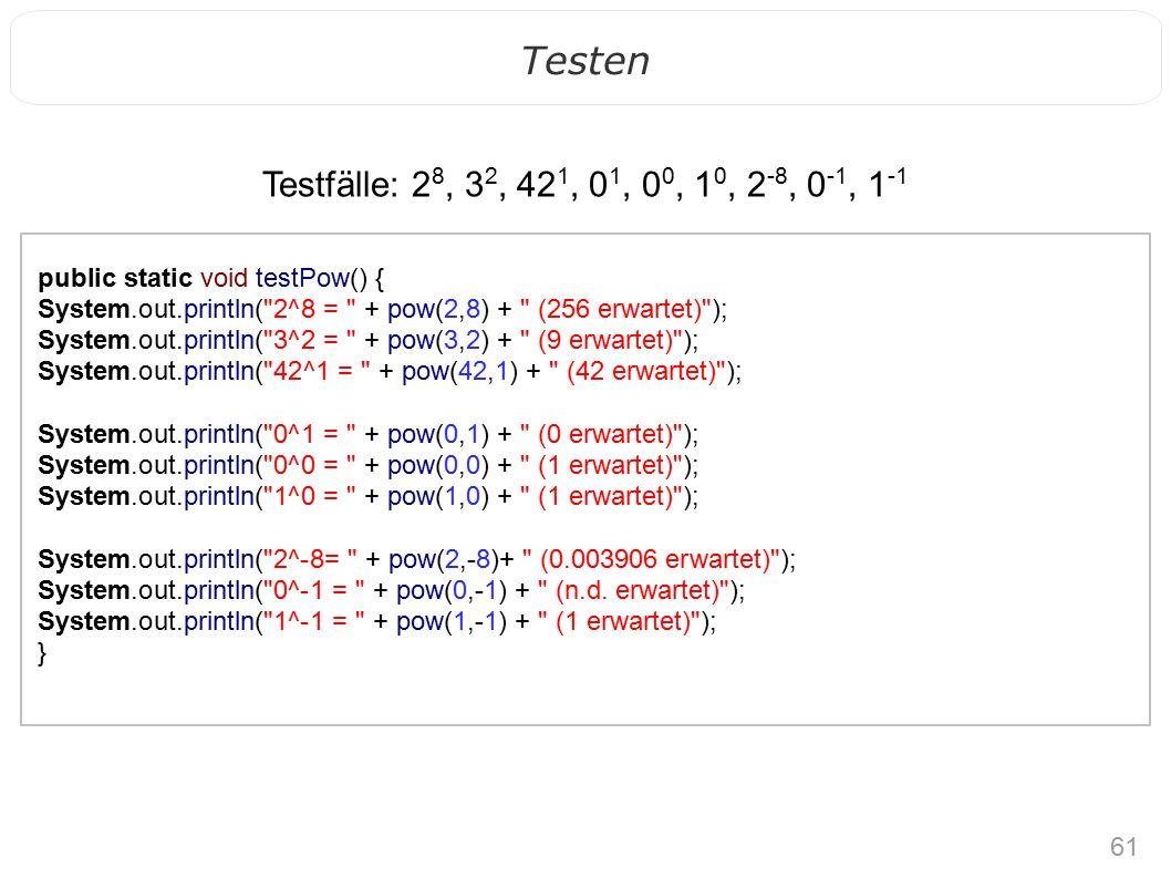 61 Testen public static void testPow() { System.out.println( 2^8 = + pow(2,8) + (256 erwartet) ); System.out.println( 3^2 = + pow(3,2) + (9 erwartet) ); System.out.println( 42^1 = + pow(42,1) + (42 erwartet) ); System.out.println( 0^1 = + pow(0,1) + (0 erwartet) ); System.out.println( 0^0 = + pow(0,0) + (1 erwartet) ); System.out.println( 1^0 = + pow(1,0) + (1 erwartet) ); System.out.println( 2^-8= + pow(2,-8)+ (0.003906 erwartet) ); System.out.println( 0^-1 = + pow(0,-1) + (n.d.