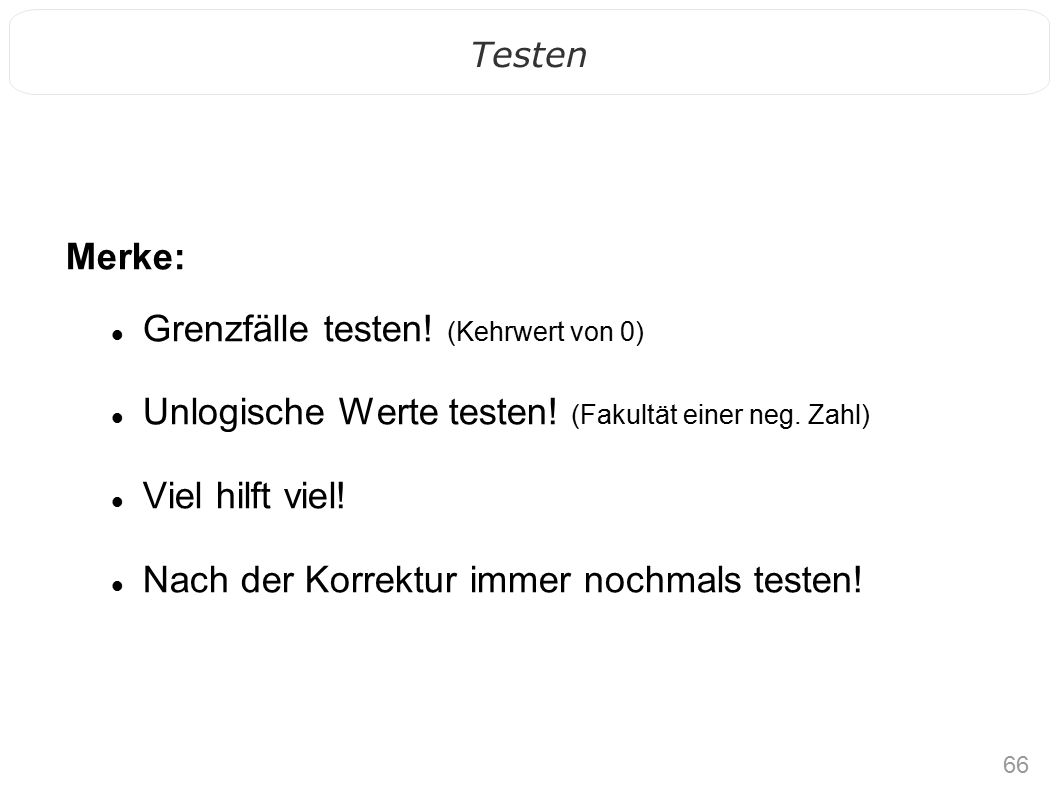 66 Testen Merke: Grenzfälle testen. (Kehrwert von 0) Unlogische Werte testen.