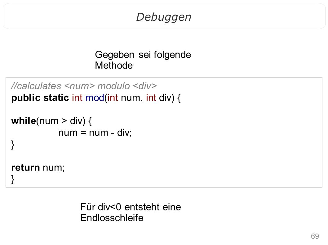 69 Debuggen //calculates modulo public static int mod(int num, int div) { while(num > div) { num = num - div; } return num; } Gegeben sei folgende Methode Für div<0 entsteht eine Endlosschleife