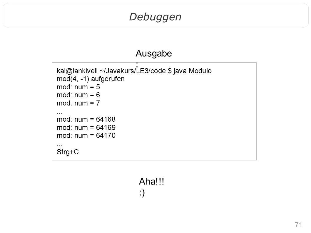 71 Debuggen kai@lankiveil ~/Javakurs/LE3/code $ java Modulo mod(4, -1) aufgerufen mod: num = 5 mod: num = 6 mod: num = 7...