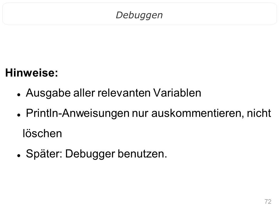 72 Debuggen Hinweise: Ausgabe aller relevanten Variablen Println-Anweisungen nur auskommentieren, nicht löschen Später: Debugger benutzen.