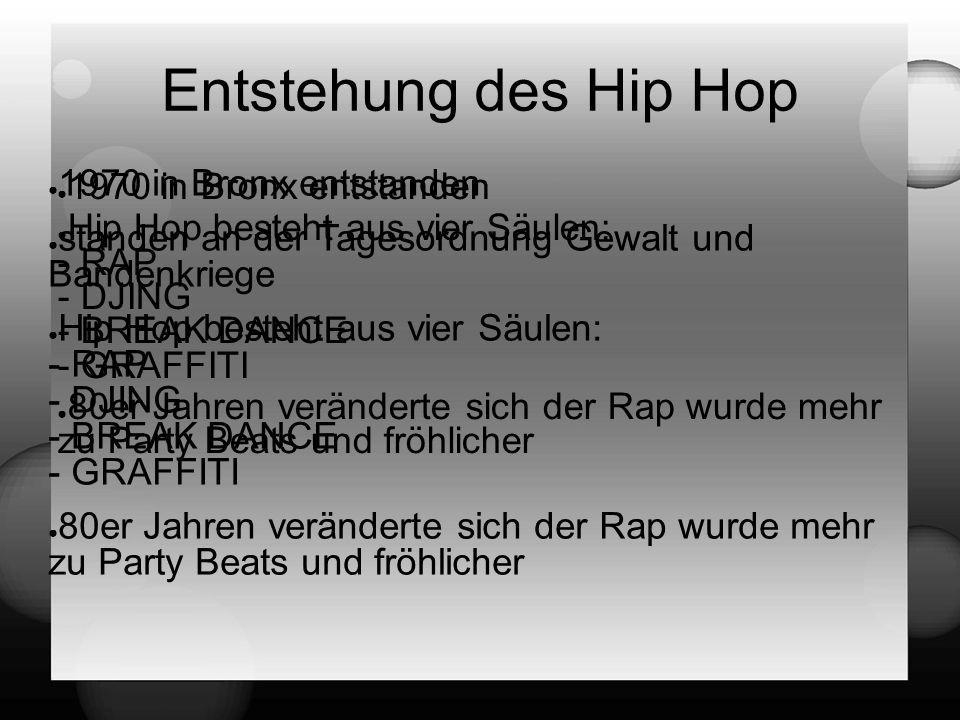 ● 1970 in Bronx entstanden ● Hip Hop besteht aus vier Säulen: - RAP - DJING - BREAK DANCE - GRAFFITI ● 80er Jahren veränderte sich der Rap wurde mehr zu Party Beats und fröhlicher Entstehung des Hip Hop