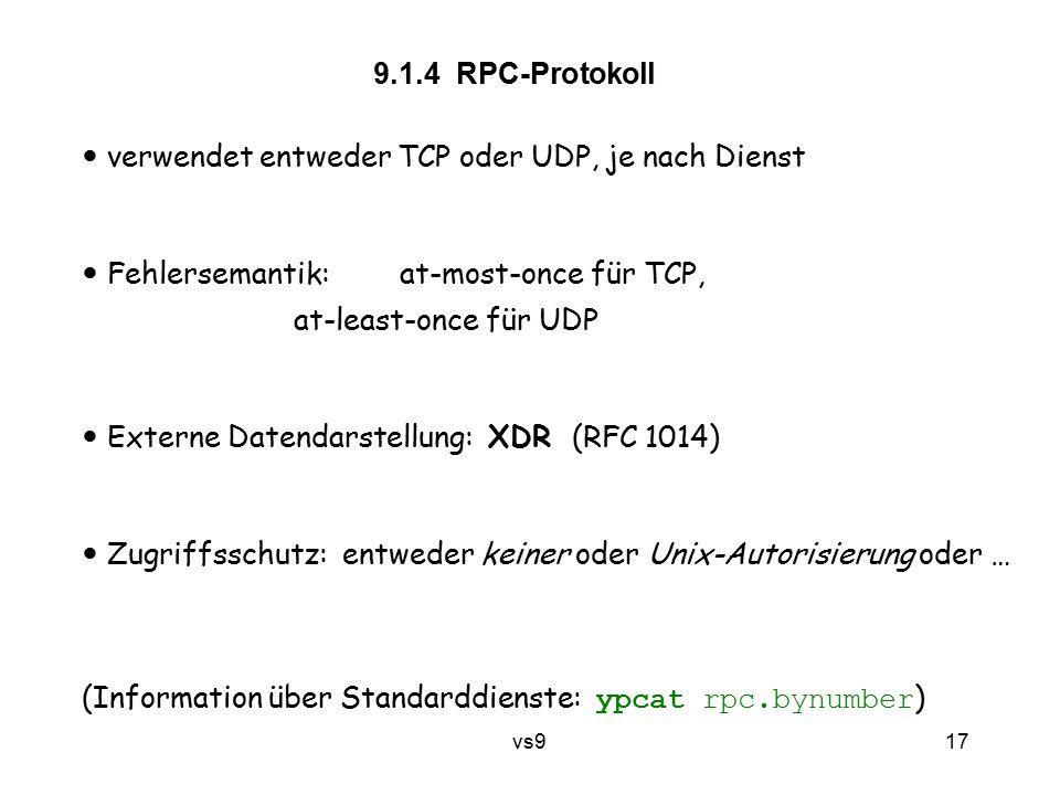 vs9 17 9.1.4 RPC-Protokoll verwendet entweder TCP oder UDP, je nach Dienst Fehlersemantik: at-most-once für TCP, at-least-once für UDP Externe Datendarstellung: XDR (RFC 1014) Zugriffsschutz: entweder keiner oder Unix-Autorisierung oder … (Information über Standarddienste: ypcat rpc.bynumber )