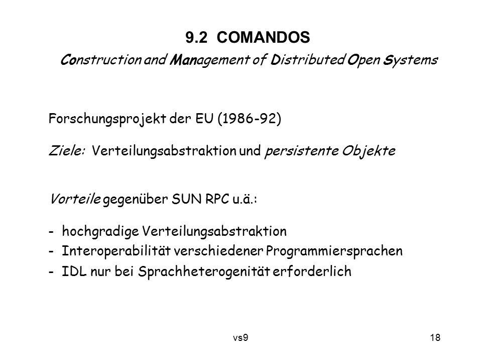 vs9 18 9.2 COMANDOS Construction and Management of Distributed Open Systems Forschungsprojekt der EU (1986-92) Ziele: Verteilungsabstraktion und persistente Objekte Vorteile gegenüber SUN RPC u.ä.: - hochgradige Verteilungsabstraktion - Interoperabilität verschiedener Programmiersprachen - IDL nur bei Sprachheterogenität erforderlich