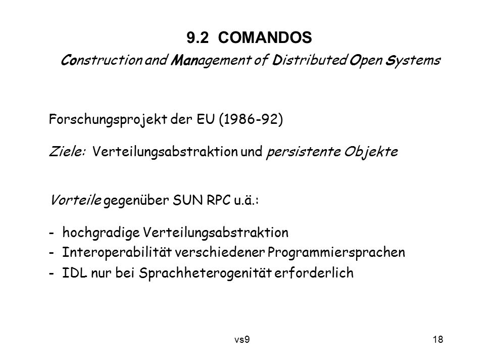 vs9 18 9.2 COMANDOS Construction and Management of Distributed Open Systems Forschungsprojekt der EU (1986-92) Ziele: Verteilungsabstraktion und persi