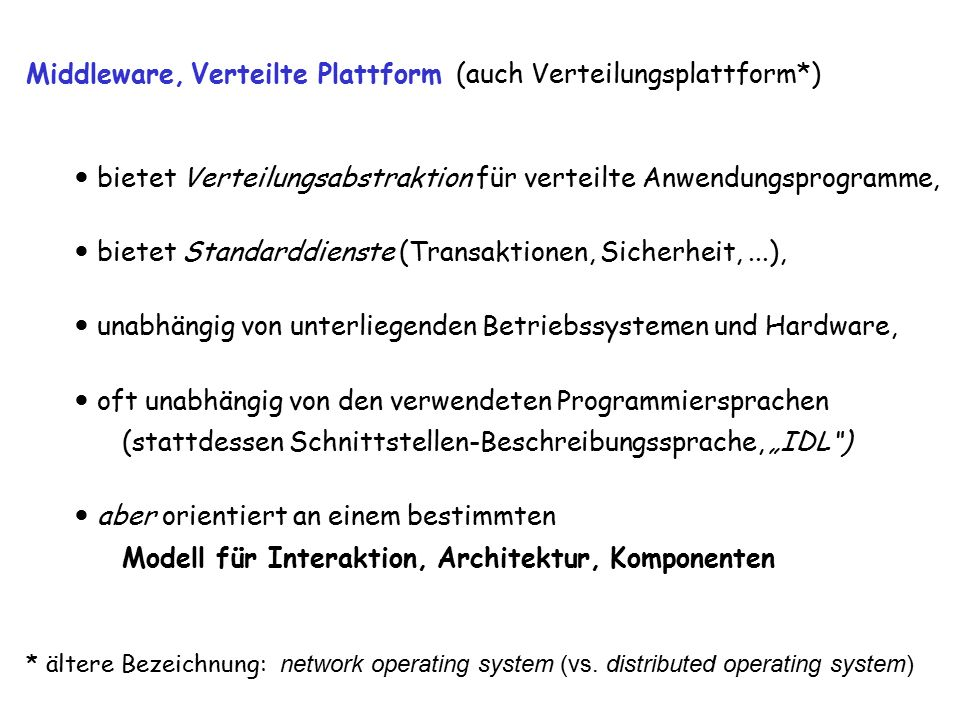 """vs9 2 Middleware, Verteilte Plattform (auch Verteilungsplattform*) bietet Verteilungsabstraktion für verteilte Anwendungsprogramme, bietet Standarddienste (Transaktionen, Sicherheit,...), unabhängig von unterliegenden Betriebssystemen und Hardware, oft unabhängig von den verwendeten Programmiersprachen (stattdessen Schnittstellen-Beschreibungssprache, """"IDL ) aber orientiert an einem bestimmten Modell für Interaktion, Architektur, Komponenten * ältere Bezeichnung: network operating system (vs."""