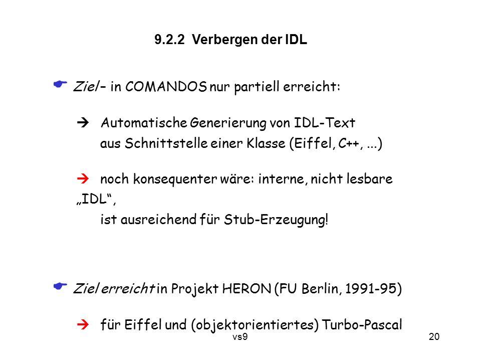 """vs9 20 9.2.2 Verbergen der IDL  Ziel – in COMANDOS nur partiell erreicht:  Automatische Generierung von IDL-Text aus Schnittstelle einer Klasse (Eiffel, C++,...)  noch konsequenter wäre: interne, nicht lesbare """"IDL , ist ausreichend für Stub-Erzeugung."""