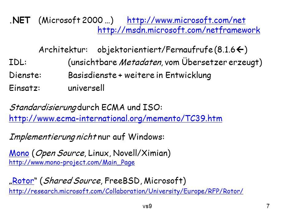 """vs9 7.NET (Microsoft 2000 …)http://www.microsoft.com/nethttp://www.microsoft.com/net http://msdn.microsoft.com/netframework Architektur: objektorientiert/Fernaufrufe (8.1.6  ) IDL:(unsichtbare Metadaten, vom Übersetzer erzeugt) Dienste:Basisdienste + weitere in Entwicklung Einsatz:universell Standardisierung durch ECMA und ISO: http://www.ecma-international.org/memento/TC39.htm Implementierung nicht nur auf Windows: MonoMono (Open Source, Linux, Novell/Ximian) http://www.mono-project.com/Main_Page """"Rotor (Shared Source, FreeBSD, Microsoft)Rotor http://research.microsoft.com/Collaboration/University/Europe/RFP/Rotor/"""