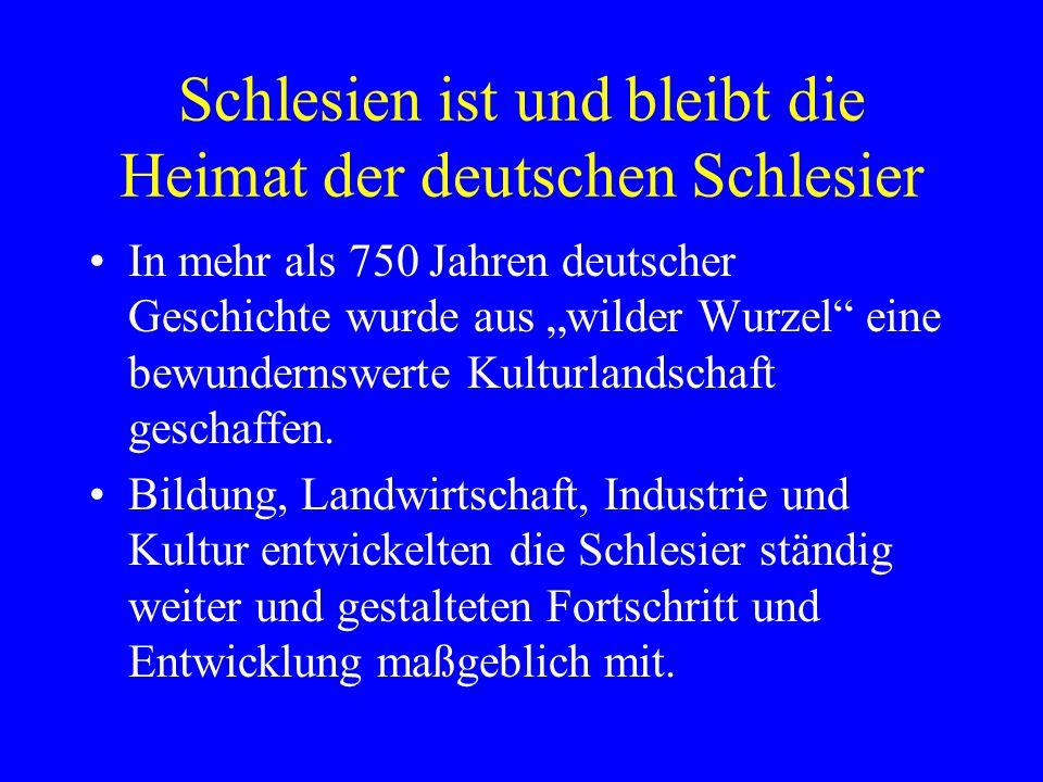"""Schlesien ist und bleibt die Heimat der deutschen Schlesier In mehr als 750 Jahren deutscher Geschichte wurde aus """"wilder Wurzel eine bewundernswerte Kulturlandschaft geschaffen."""