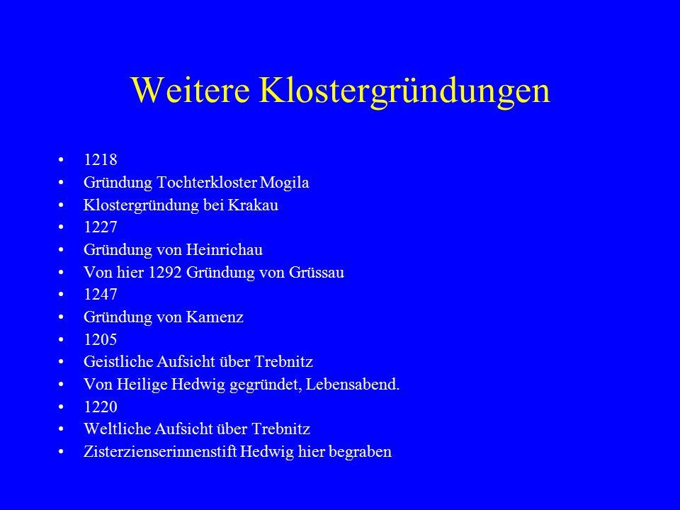 Weitere Klostergründungen 1218 Gründung Tochterkloster Mogila Klostergründung bei Krakau 1227 Gründung von Heinrichau Von hier 1292 Gründung von Grüssau 1247 Gründung von Kamenz 1205 Geistliche Aufsicht über Trebnitz Von Heilige Hedwig gegründet, Lebensabend.