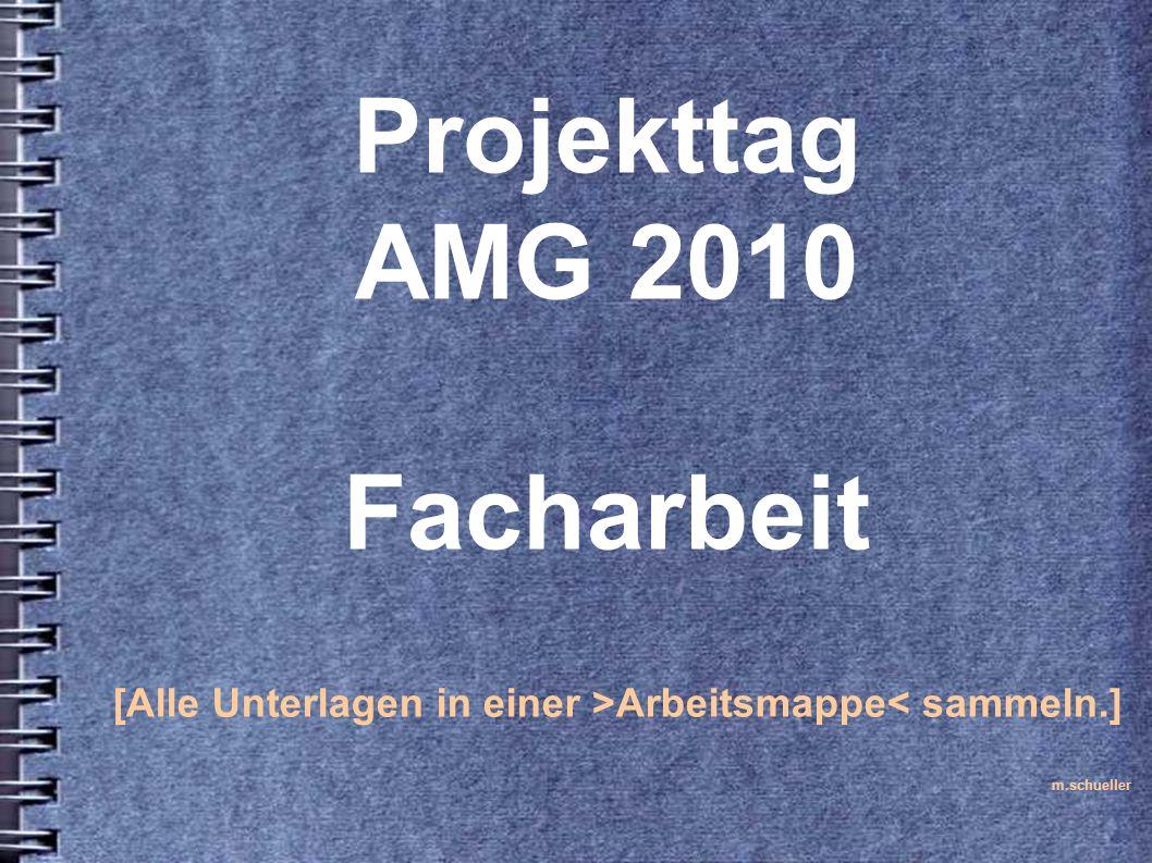 Projekttag AMG 2010 Facharbeit [Alle Unterlagen in einer >Arbeitsmappe< sammeln.] m.schueller