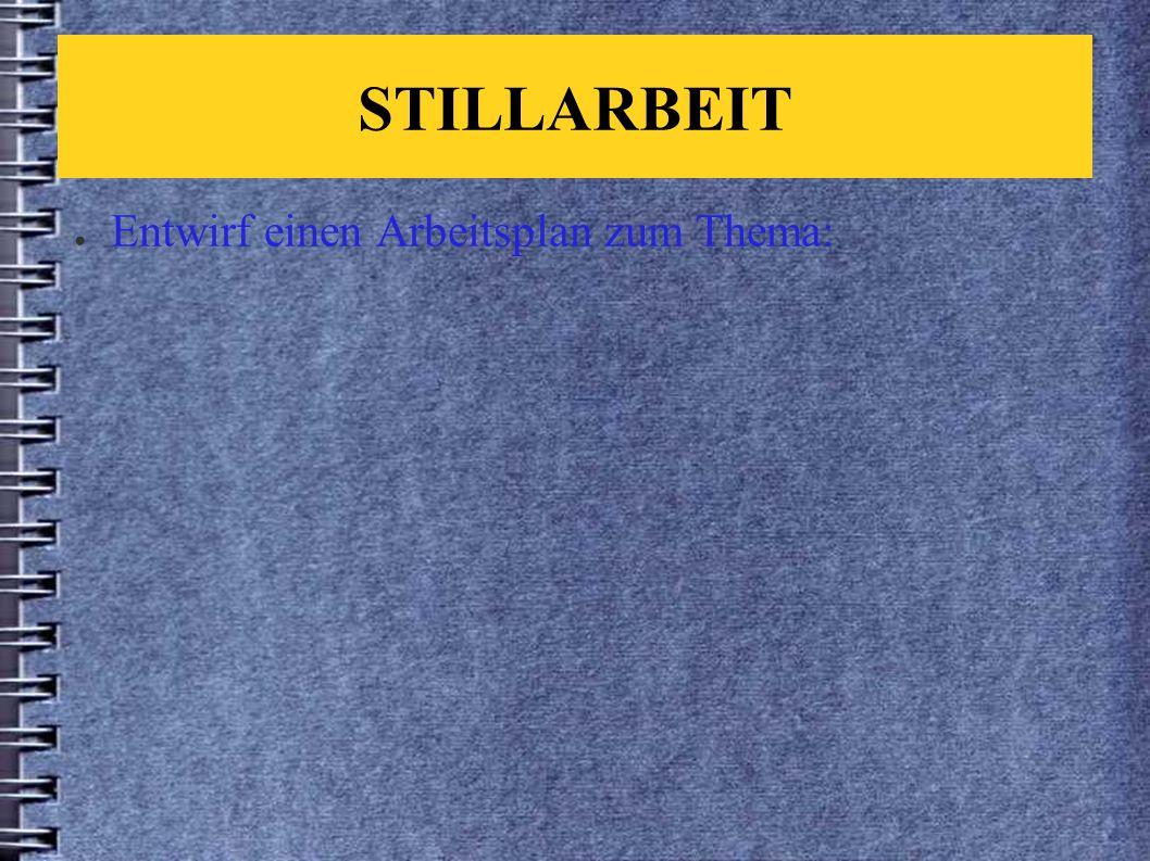 STILLARBEIT ● Entwirf einen Arbeitsplan zum Thema: